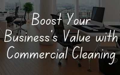 Boost Your Business's Value with Commercial Cleaning